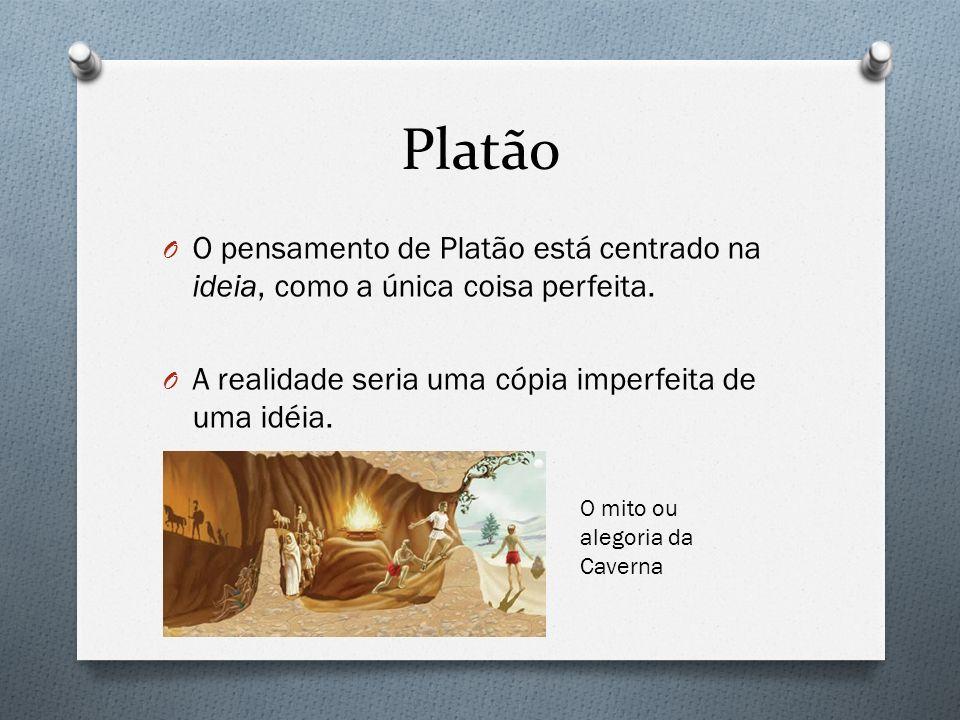 Platão O O pensamento de Platão está centrado na ideia, como a única coisa perfeita. O A realidade seria uma cópia imperfeita de uma idéia. O mito ou