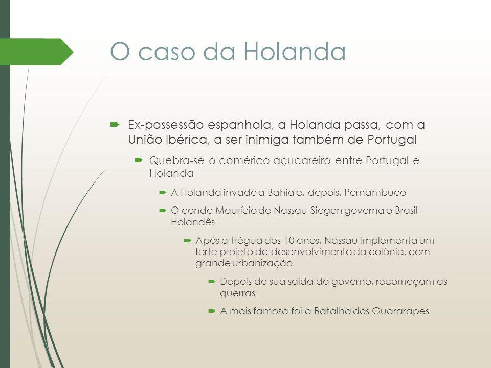 O caso da Holanda Ex-possessão espanhola, a Holanda passa, com a União Ibérica, a ser inimiga também de Portugal Quebra-se o comérico açucareiro entre