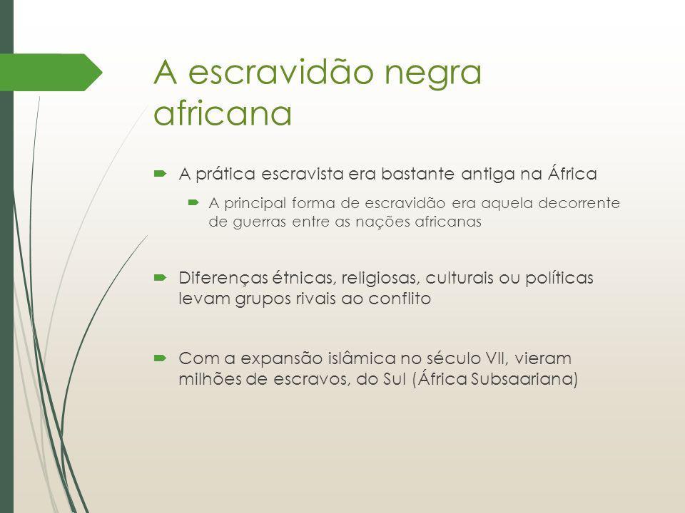 A escravidão negra africana A prática escravista era bastante antiga na África A principal forma de escravidão era aquela decorrente de guerras entre
