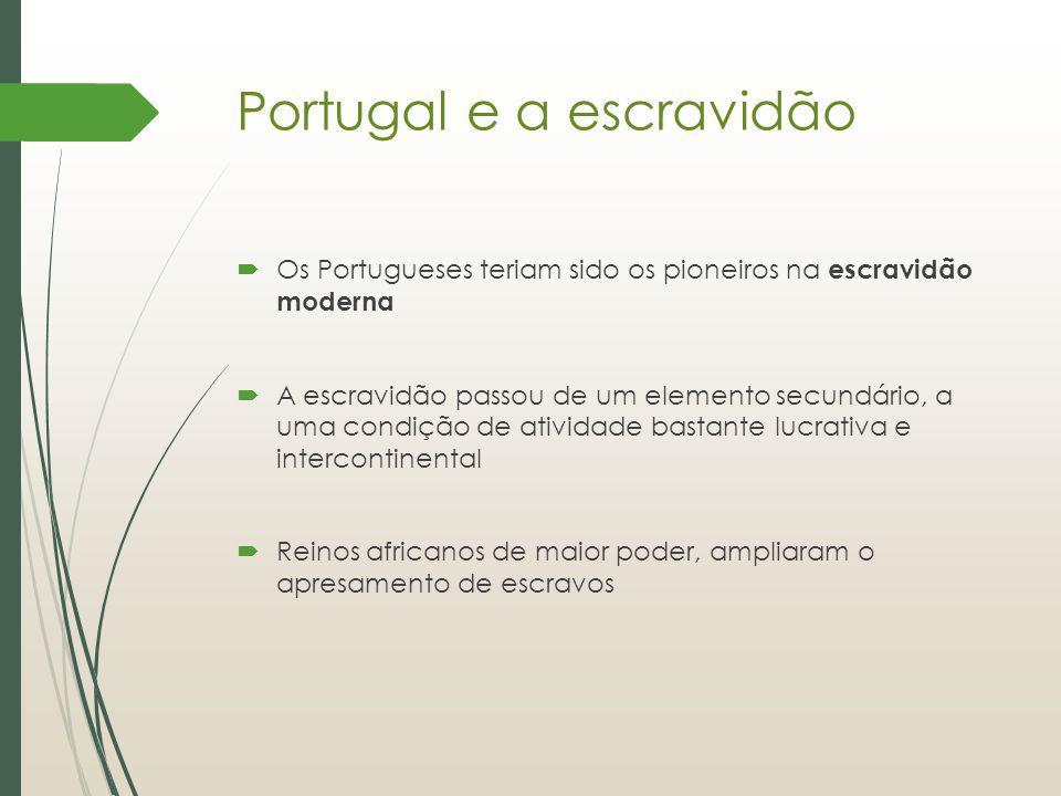 Portugal e a escravidão Os Portugueses teriam sido os pioneiros na escravidão moderna A escravidão passou de um elemento secundário, a uma condição de