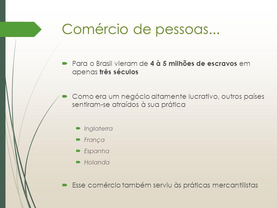 Comércio de pessoas... Para o Brasil vieram de 4 à 5 milhões de escravos em apenas três séculos Como era um negócio altamente lucrativo, outros países