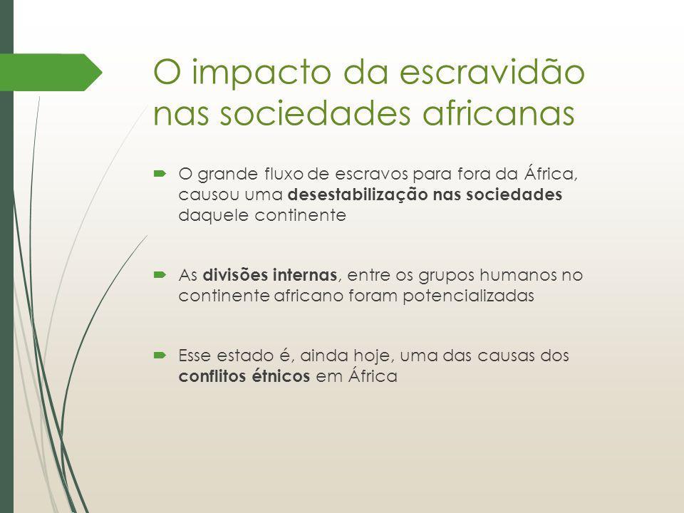 O impacto da escravidão nas sociedades africanas O grande fluxo de escravos para fora da África, causou uma desestabilização nas sociedades daquele co