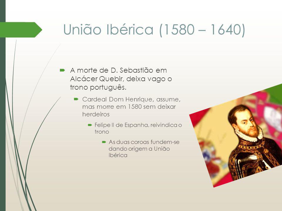 União Ibérica (1580 – 1640) A morte de D. Sebastião em Alcácer Quebir, deixa vago o trono português. Cardeal Dom Henrique, assume, mas morre em 1580 s