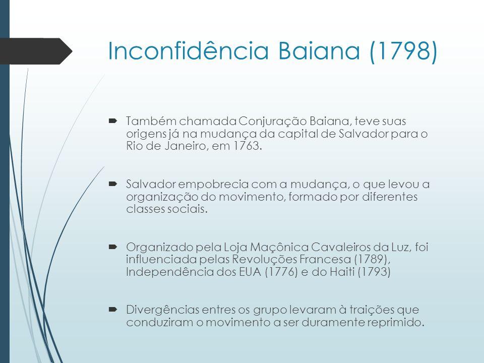 Inconfidência Baiana (1798) Também chamada Conjuração Baiana, teve suas origens já na mudança da capital de Salvador para o Rio de Janeiro, em 1763. S