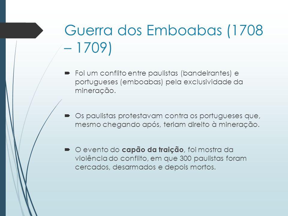 Guerra dos Emboabas (1708 – 1709) Foi um conflito entre paulistas (bandeirantes) e portugueses (emboabas) pela exclusividade da mineração. Os paulista