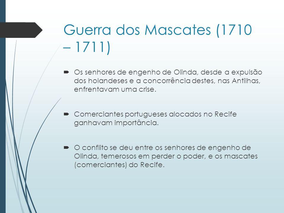 Guerra dos Mascates (1710 – 1711) Os senhores de engenho de Olinda, desde a expulsão dos holandeses e a concorrência destes, nas Antilhas, enfrentavam