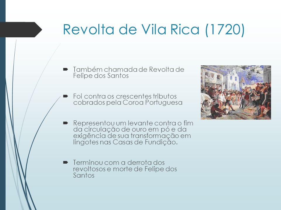 Revolta de Vila Rica (1720) Também chamada de Revolta de Felipe dos Santos Foi contra os crescentes tributos cobrados pela Coroa Portuguesa Represento