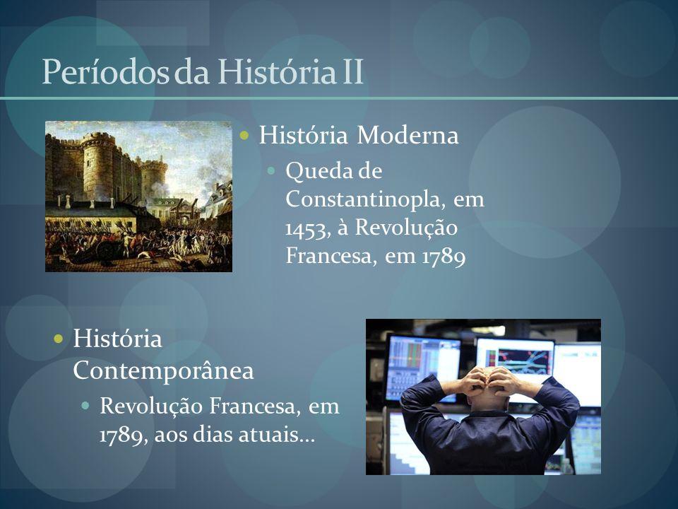 Períodos da História II História Moderna Queda de Constantinopla, em 1453, à Revolução Francesa, em 1789 História Contemporânea Revolução Francesa, em