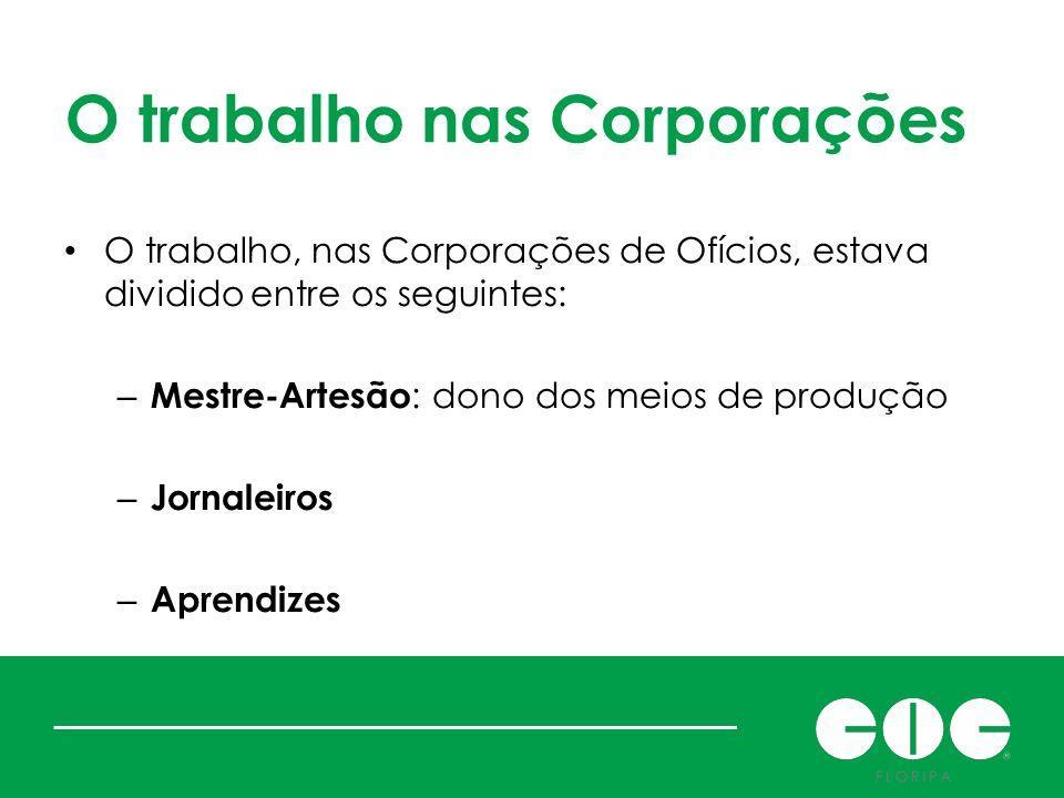 O trabalho nas Corporações O trabalho, nas Corporações de Ofícios, estava dividido entre os seguintes: – Mestre-Artesão : dono dos meios de produção –