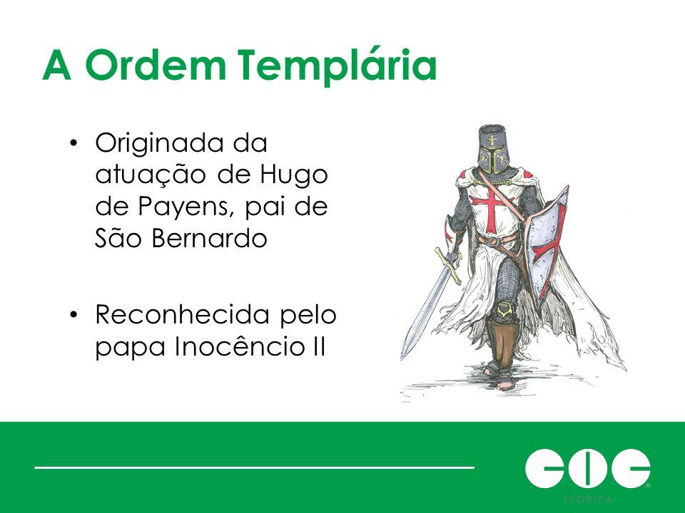 A Ordem Templária Originada da atuação de Hugo de Payens, pai de São Bernardo Reconhecida pelo papa Inocêncio II