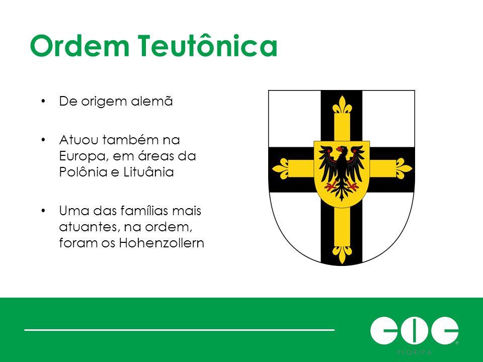 Ordem Teutônica De origem alemã Atuou também na Europa, em áreas da Polônia e Lituânia Uma das famílias mais atuantes, na ordem, foram os Hohenzollern
