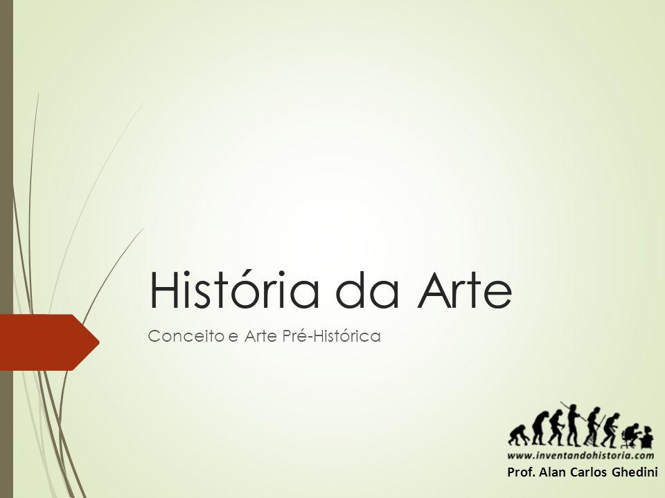 História da Arte Conceito e Arte Pré-Histórica Prof. Alan Carlos Ghedini
