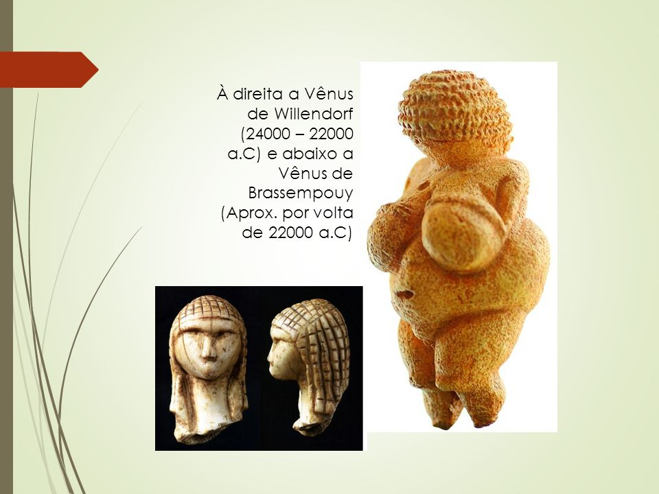 À direita a Vênus de Willendorf (24000 – 22000 a.C) e abaixo a Vênus de Brassempouy (Aprox. por volta de 22000 a.C)