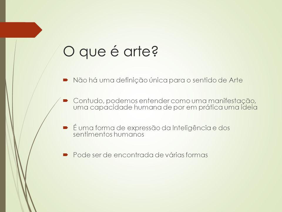 O que é arte? Não há uma definição única para o sentido de Arte Contudo, podemos entender como uma manifestação, uma capacidade humana de por em práti