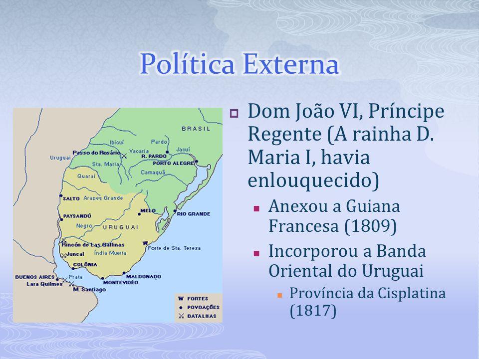 Dom João VI, Príncipe Regente (A rainha D. Maria I, havia enlouquecido) Anexou a Guiana Francesa (1809) Incorporou a Banda Oriental do Uruguai Provínc
