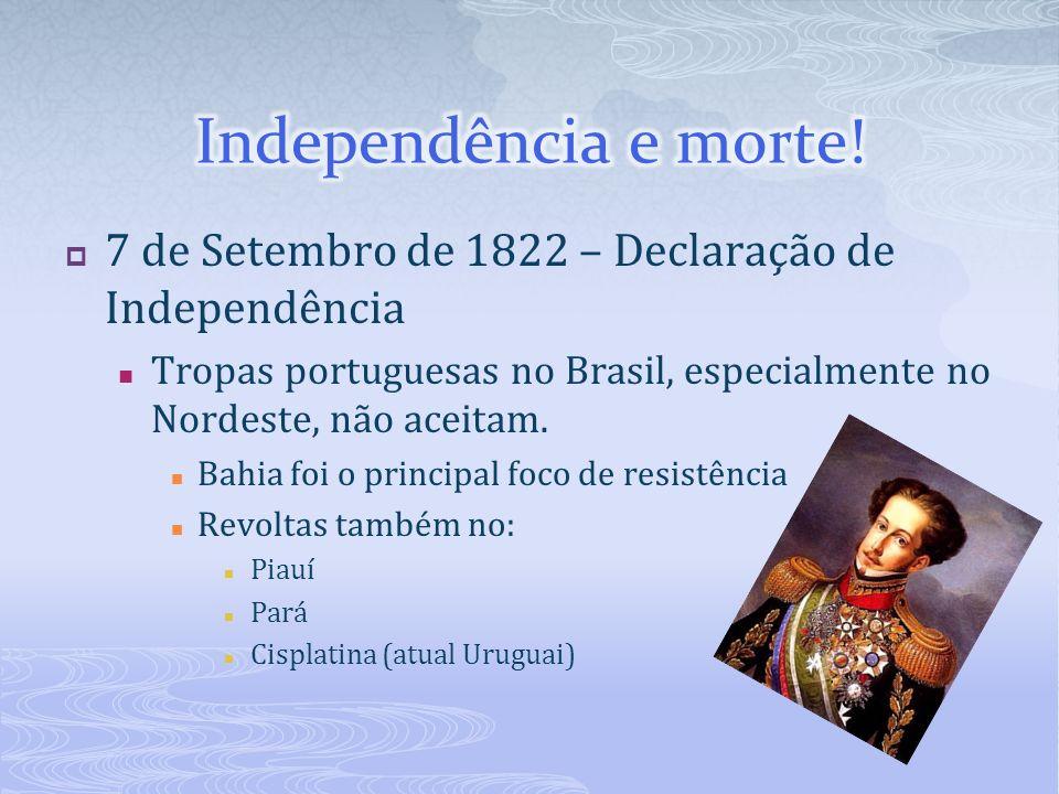7 de Setembro de 1822 – Declaração de Independência Tropas portuguesas no Brasil, especialmente no Nordeste, não aceitam. Bahia foi o principal foco d