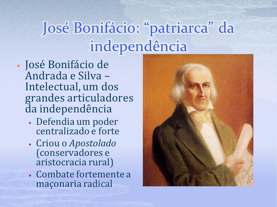 José Bonifácio de Andrada e Silva – Intelectual, um dos grandes articuladores da independência Defendia um poder centralizado e forte Criou o Apostola