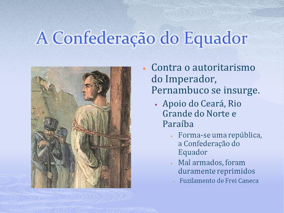 Contra o autoritarismo do Imperador, Pernambuco se insurge. Apoio do Ceará, Rio Grande do Norte e Paraíba Forma-se uma república, a Confederação do Eq