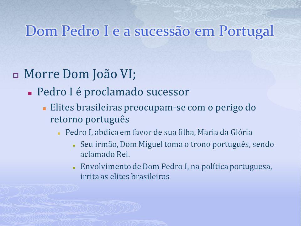 Morre Dom João VI; Pedro I é proclamado sucessor Elites brasileiras preocupam-se com o perigo do retorno português Pedro I, abdica em favor de sua fil