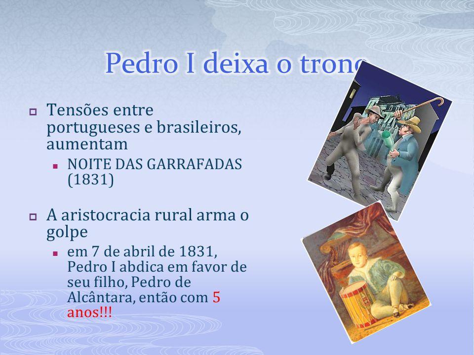 Tensões entre portugueses e brasileiros, aumentam NOITE DAS GARRAFADAS (1831) A aristocracia rural arma o golpe em 7 de abril de 1831, Pedro I abdica