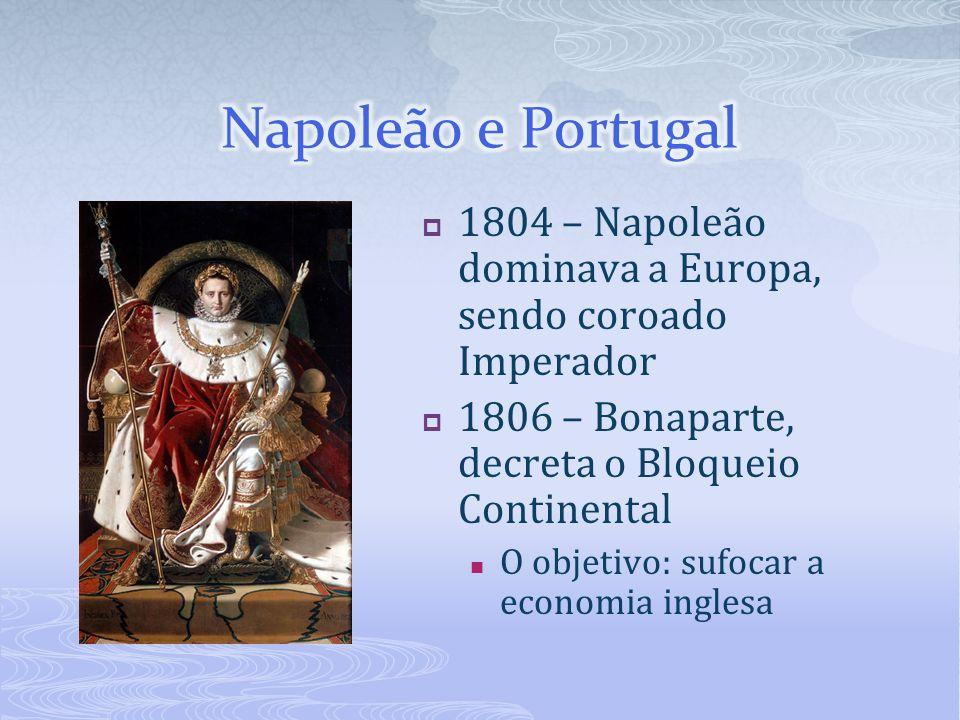 1804 – Napoleão dominava a Europa, sendo coroado Imperador 1806 – Bonaparte, decreta o Bloqueio Continental O objetivo: sufocar a economia inglesa