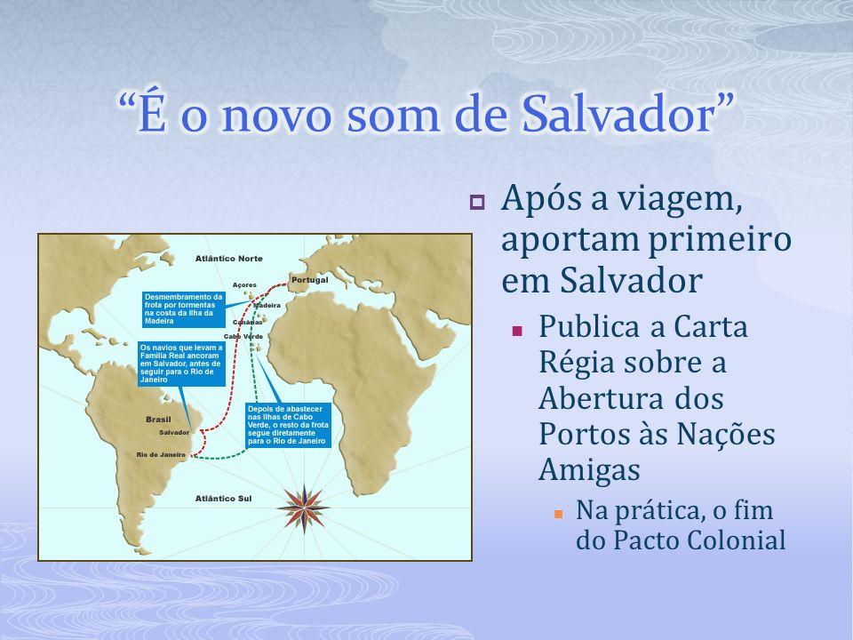 Após a viagem, aportam primeiro em Salvador Publica a Carta Régia sobre a Abertura dos Portos às Nações Amigas Na prática, o fim do Pacto Colonial