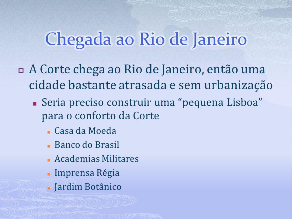 A Corte chega ao Rio de Janeiro, então uma cidade bastante atrasada e sem urbanização Seria preciso construir uma pequena Lisboa para o conforto da Co