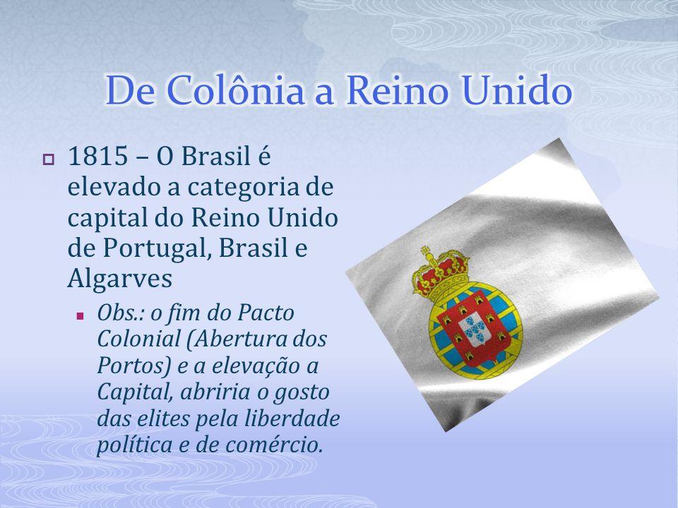 1815 – O Brasil é elevado a categoria de capital do Reino Unido de Portugal, Brasil e Algarves Obs.: o fim do Pacto Colonial (Abertura dos Portos) e a
