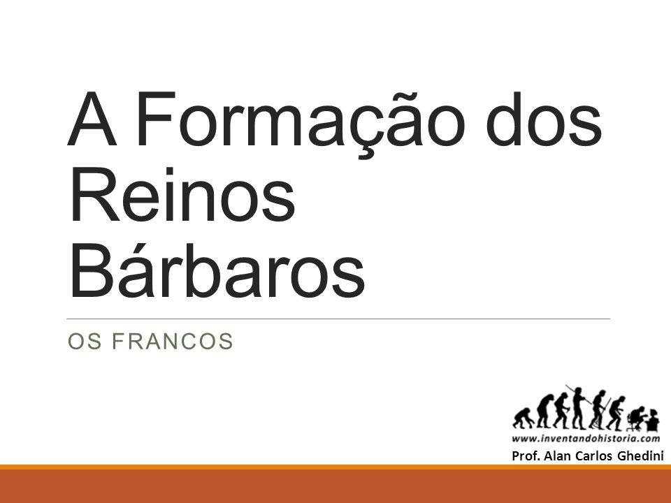 A Formação dos Reinos Bárbaros OS FRANCOS Prof. Alan Carlos Ghedini
