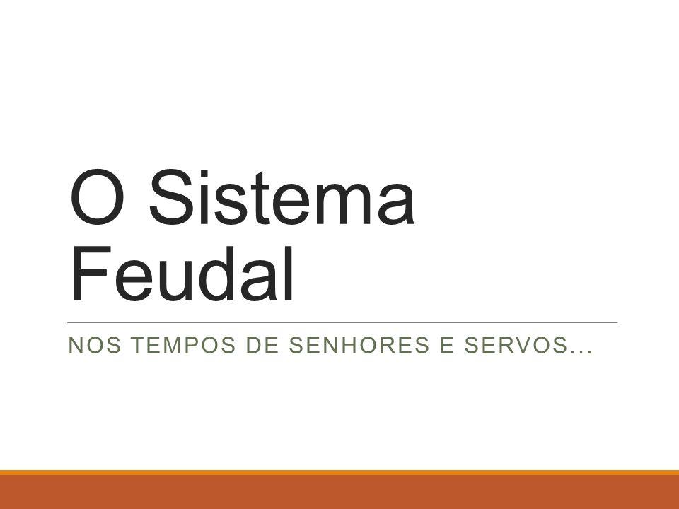 O Sistema Feudal NOS TEMPOS DE SENHORES E SERVOS...