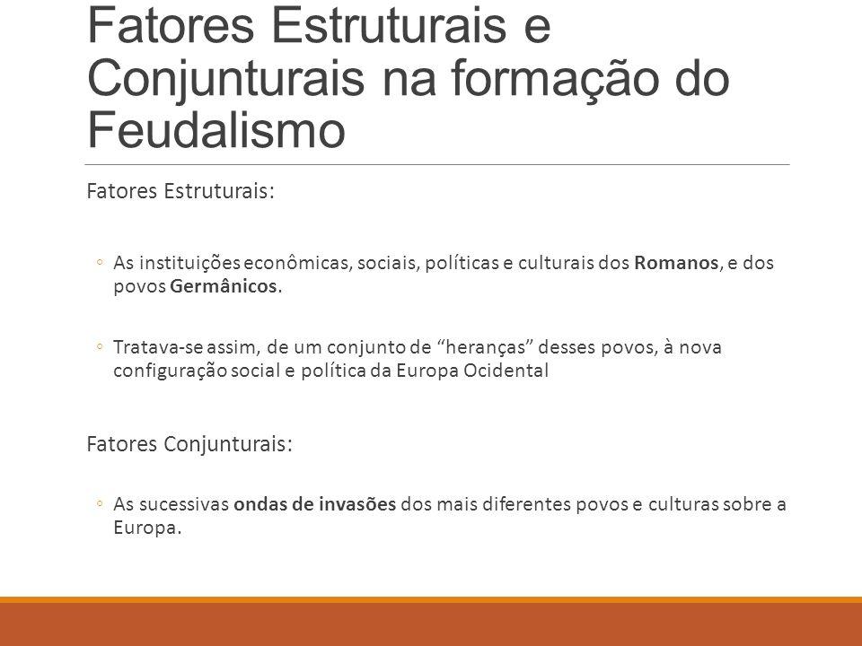 Fatores Estruturais e Conjunturais na formação do Feudalismo Fatores Estruturais: As instituições econômicas, sociais, políticas e culturais dos Roman