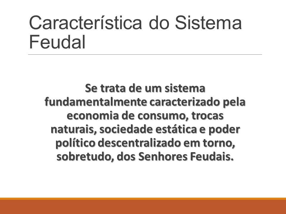 Característica do Sistema Feudal Se trata de um sistema fundamentalmente caracterizado pela economia de consumo, trocas naturais, sociedade estática e