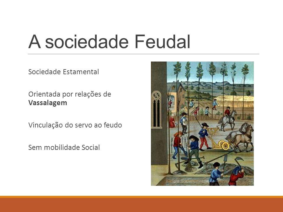 A sociedade Feudal Sociedade Estamental Orientada por relações de Vassalagem Vinculação do servo ao feudo Sem mobilidade Social