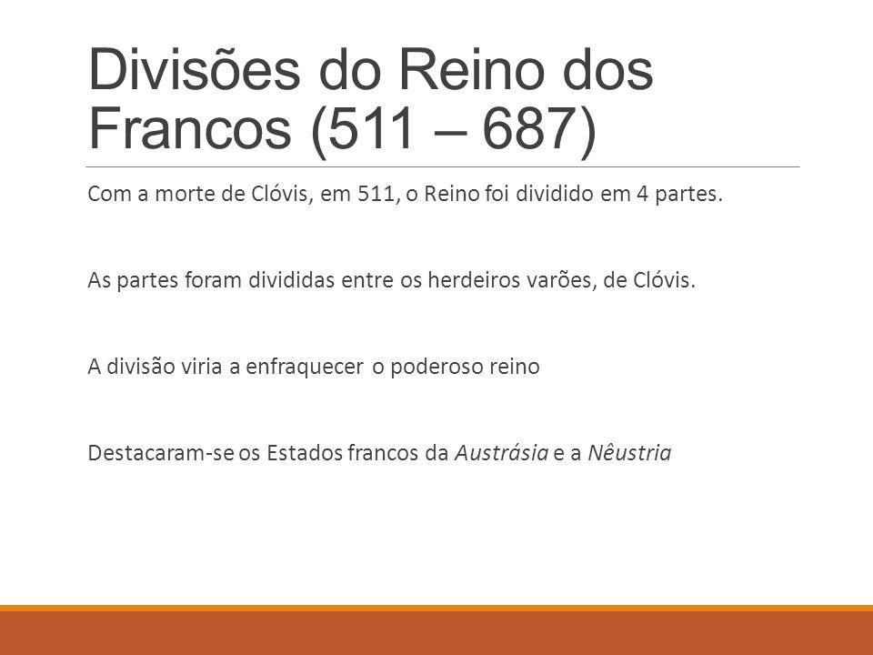 Divisões do Reino dos Francos (511 – 687) Com a morte de Clóvis, em 511, o Reino foi dividido em 4 partes. As partes foram divididas entre os herdeiro