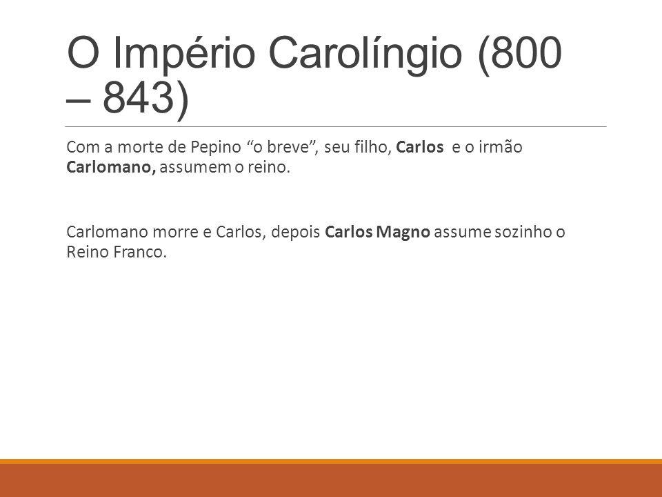 O Império Carolíngio (800 – 843) Com a morte de Pepino o breve, seu filho, Carlos e o irmão Carlomano, assumem o reino. Carlomano morre e Carlos, depo