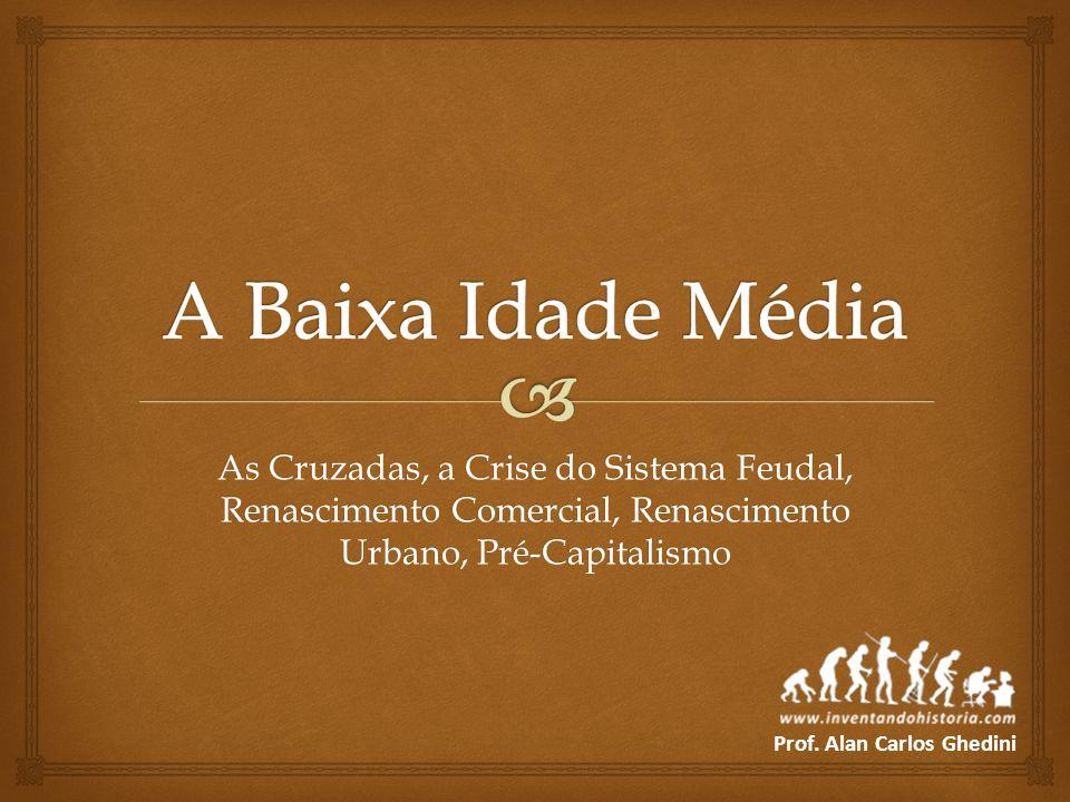 As Cruzadas, a Crise do Sistema Feudal, Renascimento Comercial, Renascimento Urbano, Pré-Capitalismo Prof. Alan Carlos Ghedini