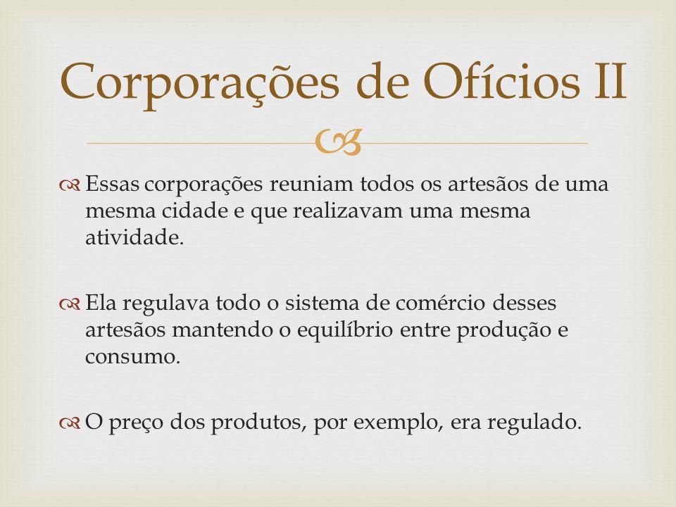 Essas corporações reuniam todos os artesãos de uma mesma cidade e que realizavam uma mesma atividade. Ela regulava todo o sistema de comércio desses a