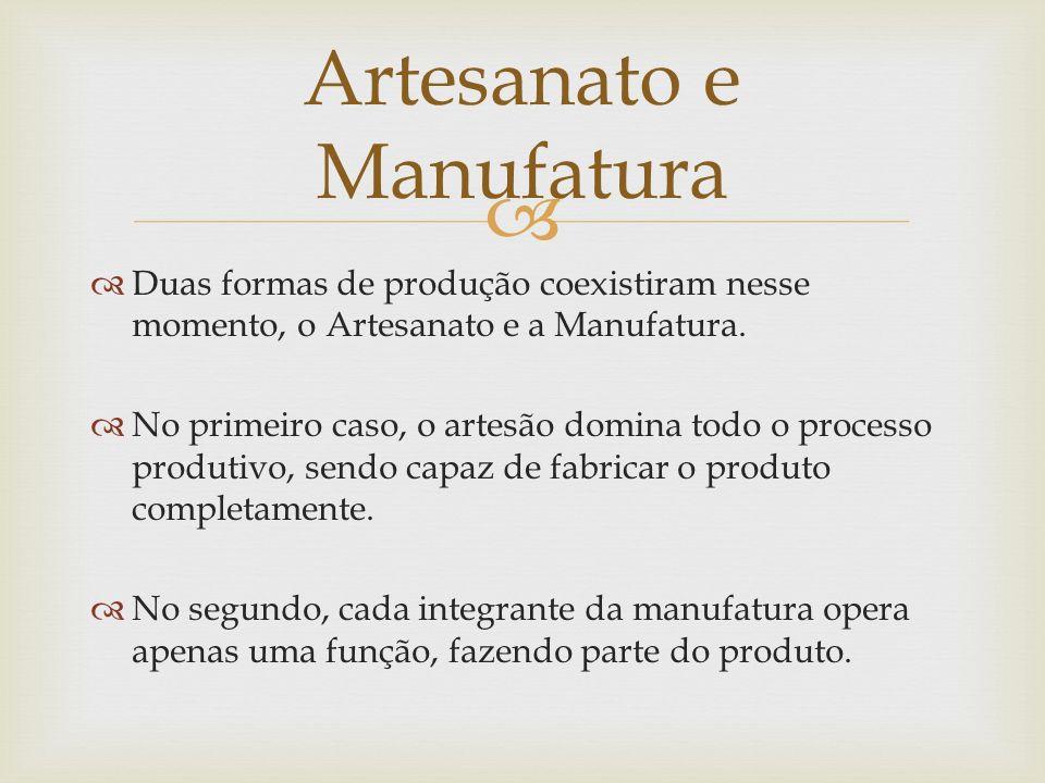 Duas formas de produção coexistiram nesse momento, o Artesanato e a Manufatura. No primeiro caso, o artesão domina todo o processo produtivo, sendo ca
