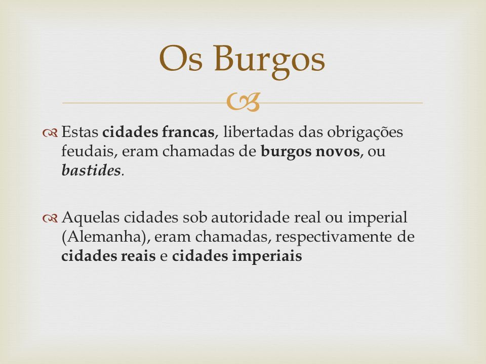 Estas cidades francas, libertadas das obrigações feudais, eram chamadas de burgos novos, ou bastides. Aquelas cidades sob autoridade real ou imperial