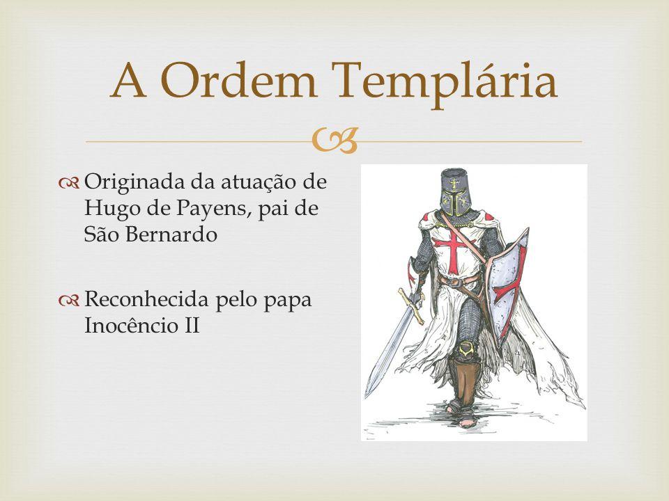 Originada da atuação de Hugo de Payens, pai de São Bernardo Reconhecida pelo papa Inocêncio II A Ordem Templária
