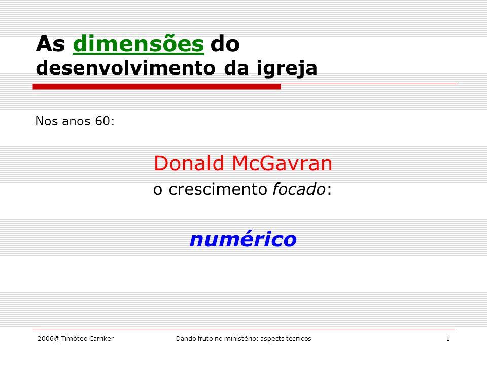 2006@ Timóteo CarrikerDando fruto no ministério: aspects técnicos1 As dimensões do desenvolvimento da igreja Nos anos 60: Donald McGavran o crescimento focado: numérico