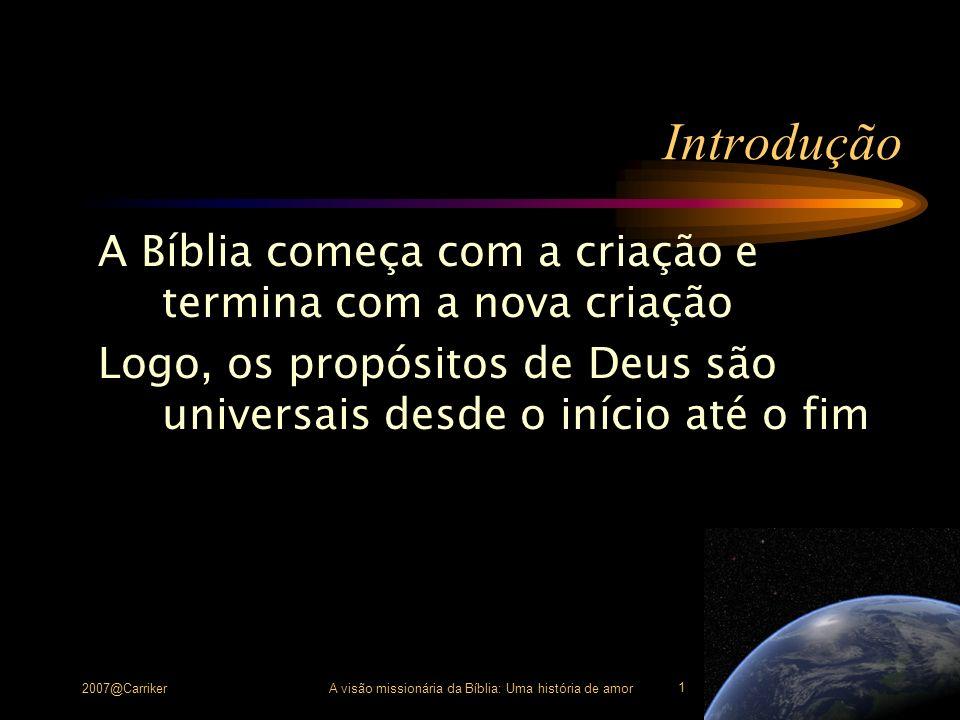 2007@CarrikerA visão missionária da Bíblia: Uma história de amor 1 Introdução A Bíblia começa com a criação e termina com a nova criação Logo, os prop