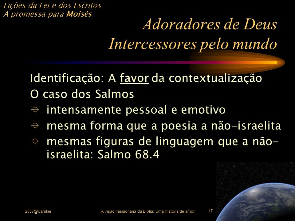 Lições da Lei e dos Escritos: A promessa para Moisés 2007@CarrikerA visão missionária da Bíblia: Uma história de amor 17 Adoradores de Deus Intercesso