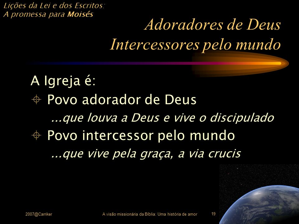 Lições da Lei e dos Escritos: A promessa para Moisés 2007@CarrikerA visão missionária da Bíblia: Uma história de amor 19 Adoradores de Deus Intercesso