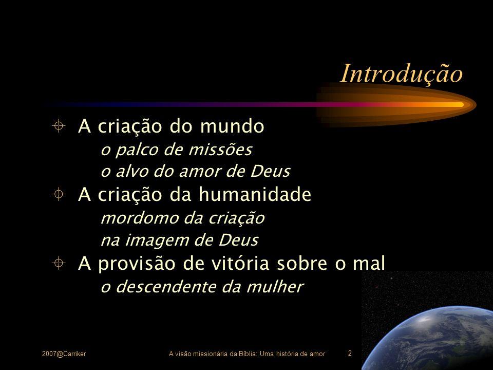 2007@CarrikerA visão missionária da Bíblia: Uma história de amor 2 Introdução A criação do mundo o palco de missões o alvo do amor de Deus A criação d