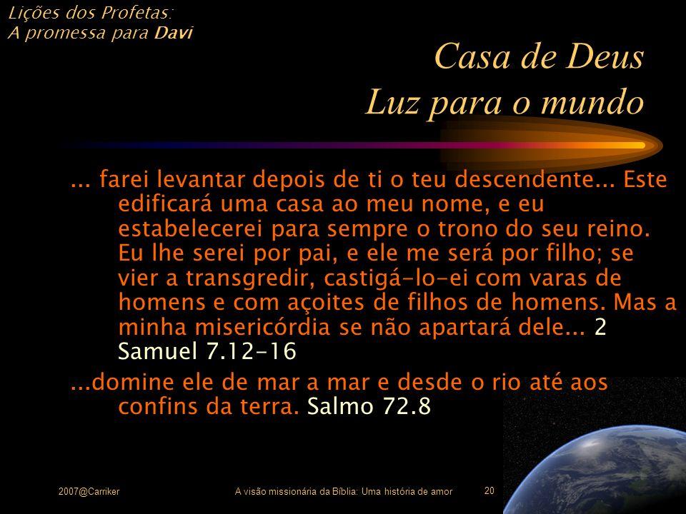 Lições dos Profetas: A promessa para Davi 2007@CarrikerA visão missionária da Bíblia: Uma história de amor 20 Casa de Deus Luz para o mundo... farei l