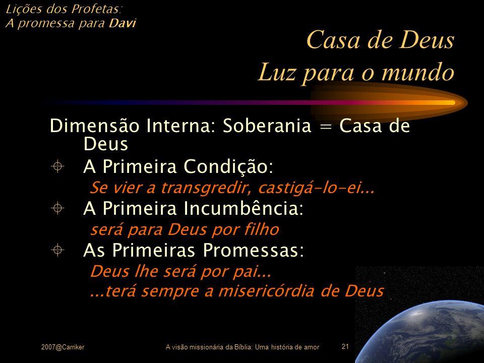 Lições dos Profetas: A promessa para Davi 2007@CarrikerA visão missionária da Bíblia: Uma história de amor 21 Casa de Deus Luz para o mundo Dimensão I