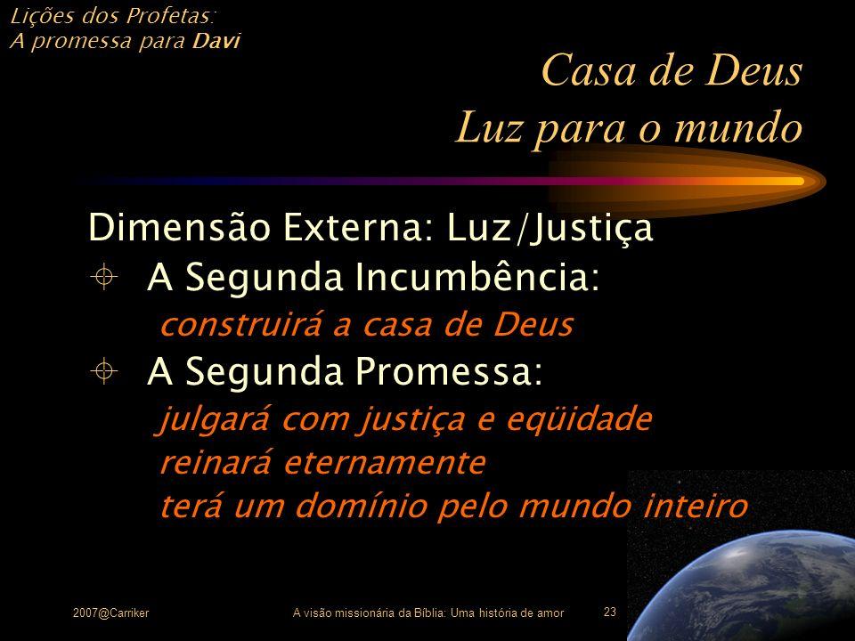 Lições dos Profetas: A promessa para Davi 2007@CarrikerA visão missionária da Bíblia: Uma história de amor 23 Casa de Deus Luz para o mundo Dimensão E