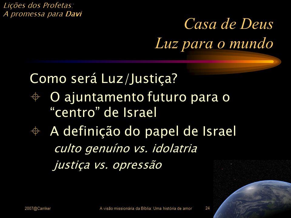 Lições dos Profetas: A promessa para Davi 2007@CarrikerA visão missionária da Bíblia: Uma história de amor 24 Casa de Deus Luz para o mundo Como será