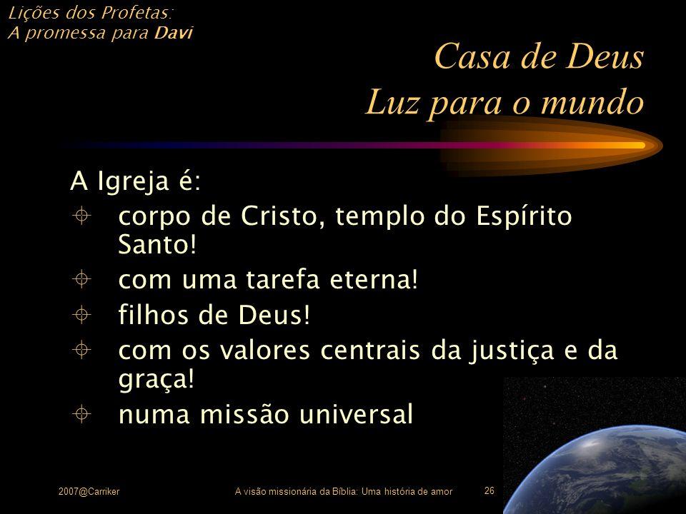 Lições dos Profetas: A promessa para Davi 2007@CarrikerA visão missionária da Bíblia: Uma história de amor 26 Casa de Deus Luz para o mundo A Igreja é